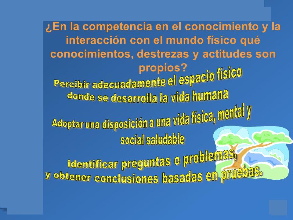 ¿En la competencia en el conocimiento y la interacción con el mundo físico qué conocimientos, destrezas y actitudes son