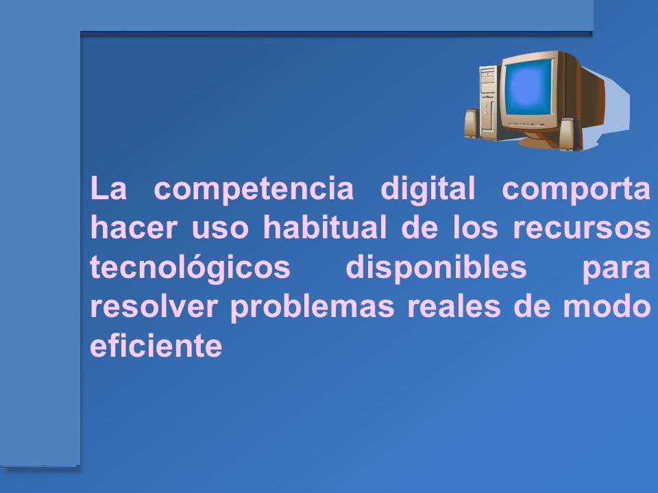 La competencia digital comporta hacer uso habitual de los recursos tecnológicos disponibles para resolver problemas reales de modo eficiente