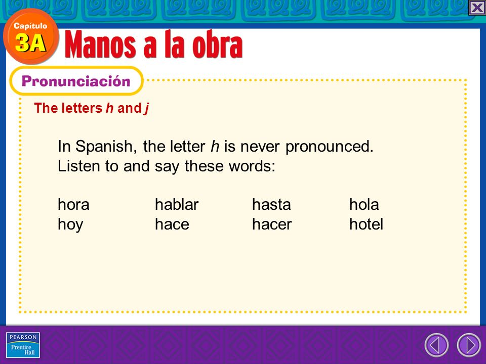 In Spanish, the letter h is never pronounced.