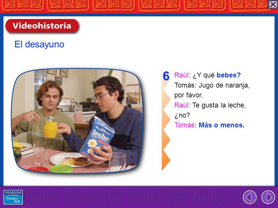 6 El desayuno Raúl: ¿Y qué bebes Tomás: Jugo de naranja, por favor.