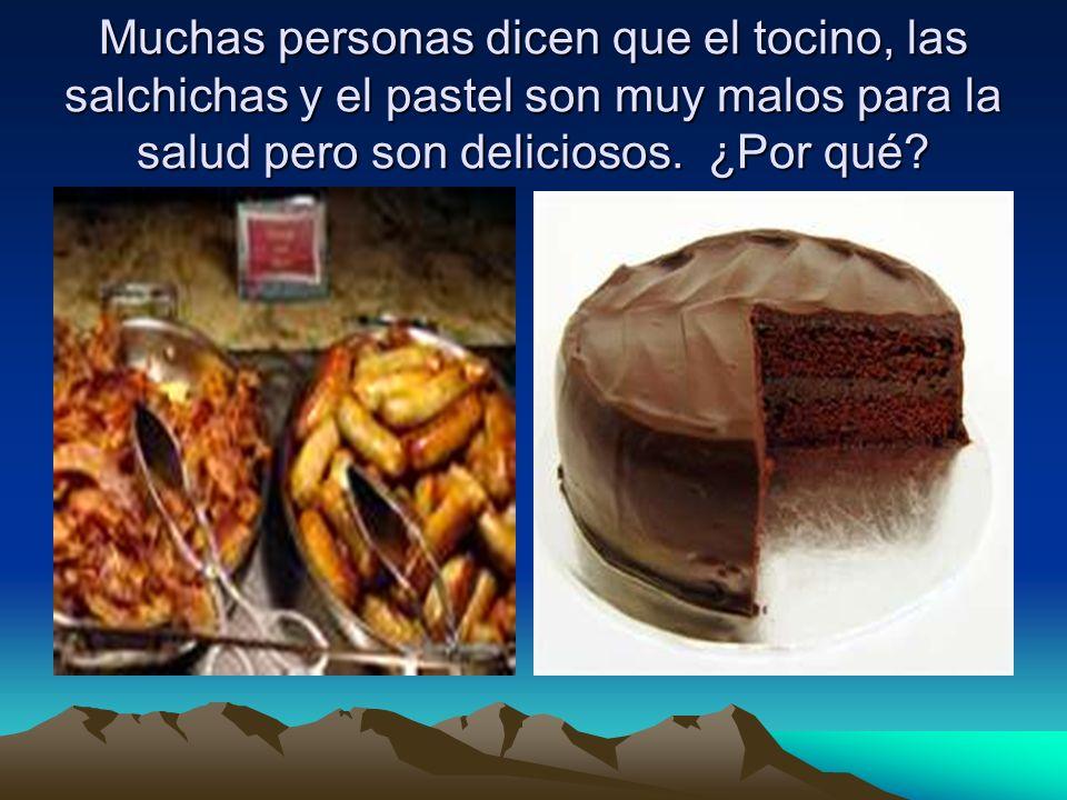 Muchas personas dicen que el tocino, las salchichas y el pastel son muy malos para la salud pero son deliciosos.