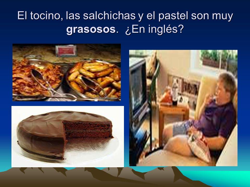 El tocino, las salchichas y el pastel son muy grasosos. ¿En inglés