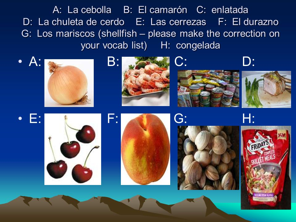 A: La cebolla B: El camarón C: enlatada D: La chuleta de cerdo E: Las cerrezas F: El durazno G: Los mariscos (shellfish – please make the correction on your vocab list) H: congelada