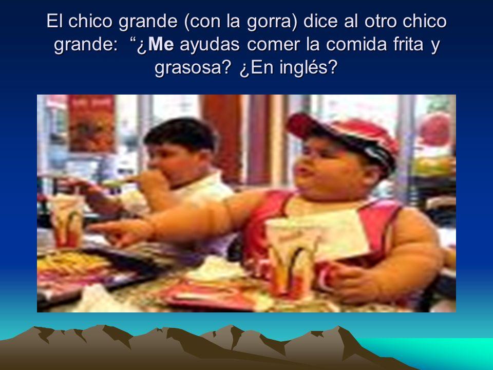 El chico grande (con la gorra) dice al otro chico grande: ¿Me ayudas comer la comida frita y grasosa.