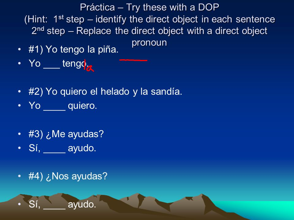 Práctica – Try these with a DOP (Hint: 1st step – identify the direct object in each sentence 2nd step – Replace the direct object with a direct object pronoun