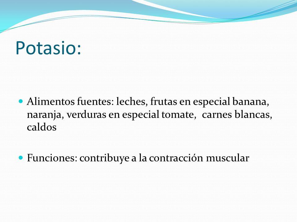 Potasio: Alimentos fuentes: leches, frutas en especial banana, naranja, verduras en especial tomate, carnes blancas, caldos.