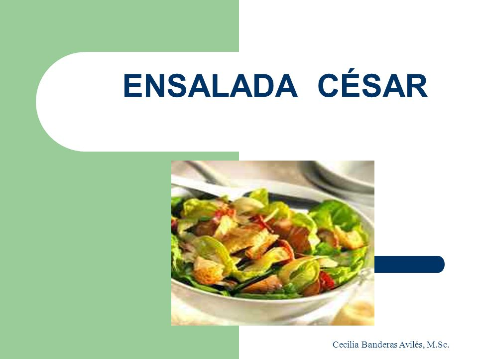ENSALADA CÉSAR Cecilia Banderas Avilés, M.Sc. Técnicas Culinarias