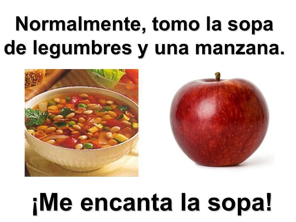 Normalmente, tomo la sopa de legumbres y una manzana.