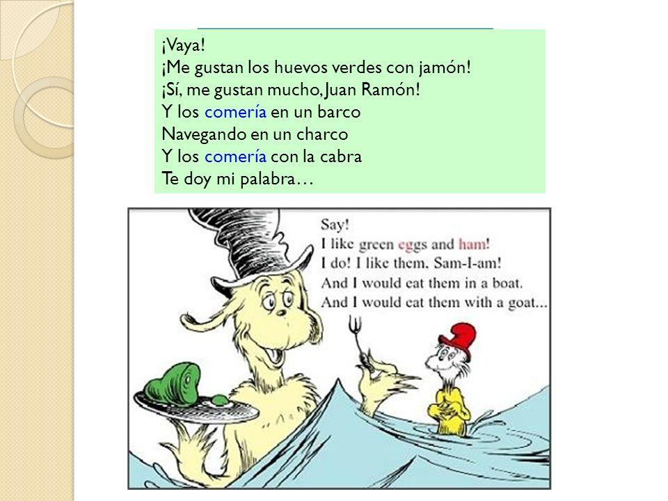 ¡Vaya! ¡Me gustan los huevos verdes con jamón! ¡Sí, me gustan mucho, Juan Ramón! Y los comería en un barco.