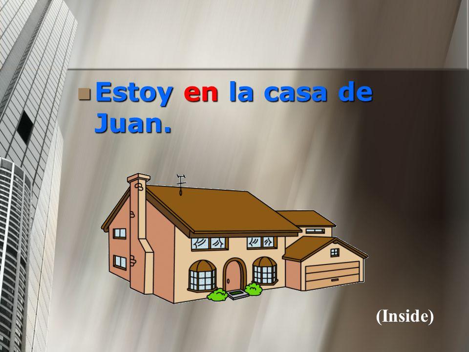 Estoy en la casa de Juan. (Inside)