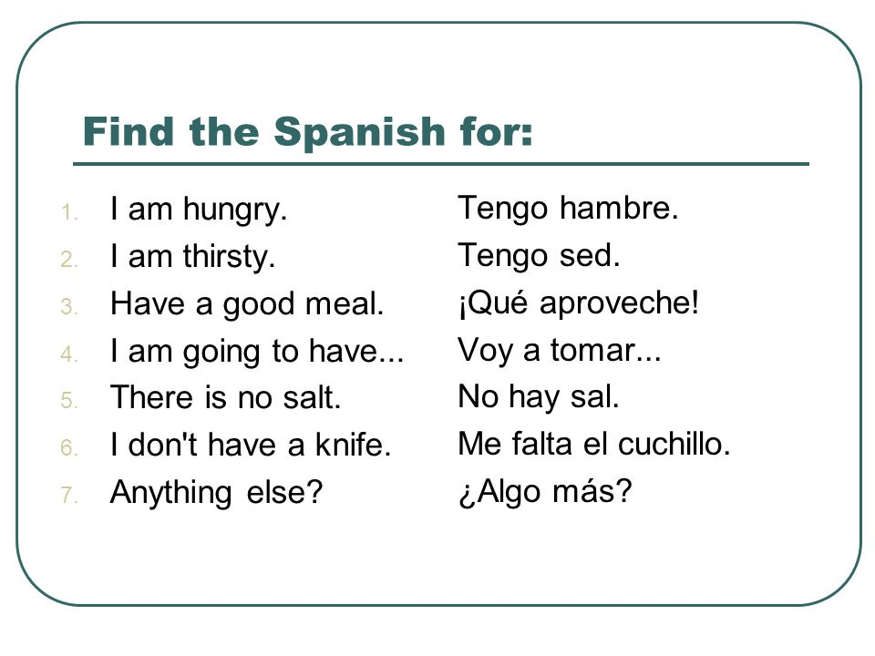 Find the Spanish for: I am hungry. Tengo hambre. I am thirsty.