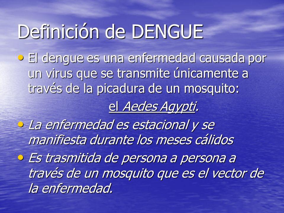 Definición de DENGUE El dengue es una enfermedad causada por un virus que se transmite únicamente a través de la picadura de un mosquito: