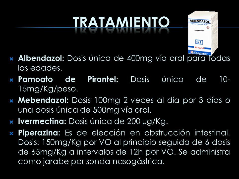 Tratamiento Albendazol: Dosis única de 400mg vía oral para todas las edades. Pamoato de Pirantel: Dosis única de 10-15mg/Kg/peso.