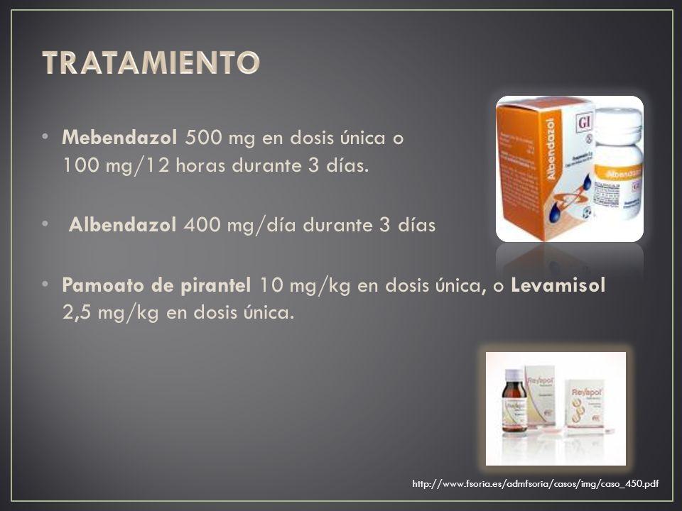 TRATAMIENTO Mebendazol 500 mg en dosis única o 100 mg/12 horas durante 3 días. Albendazol 400 mg/día durante 3 días.