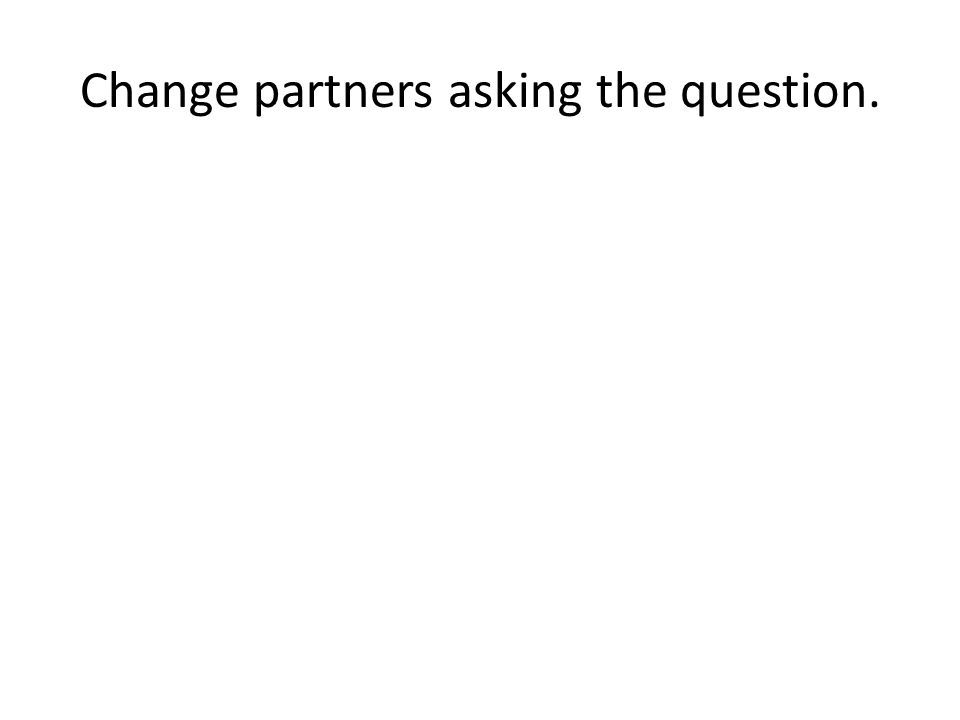 Change partners asking the question.