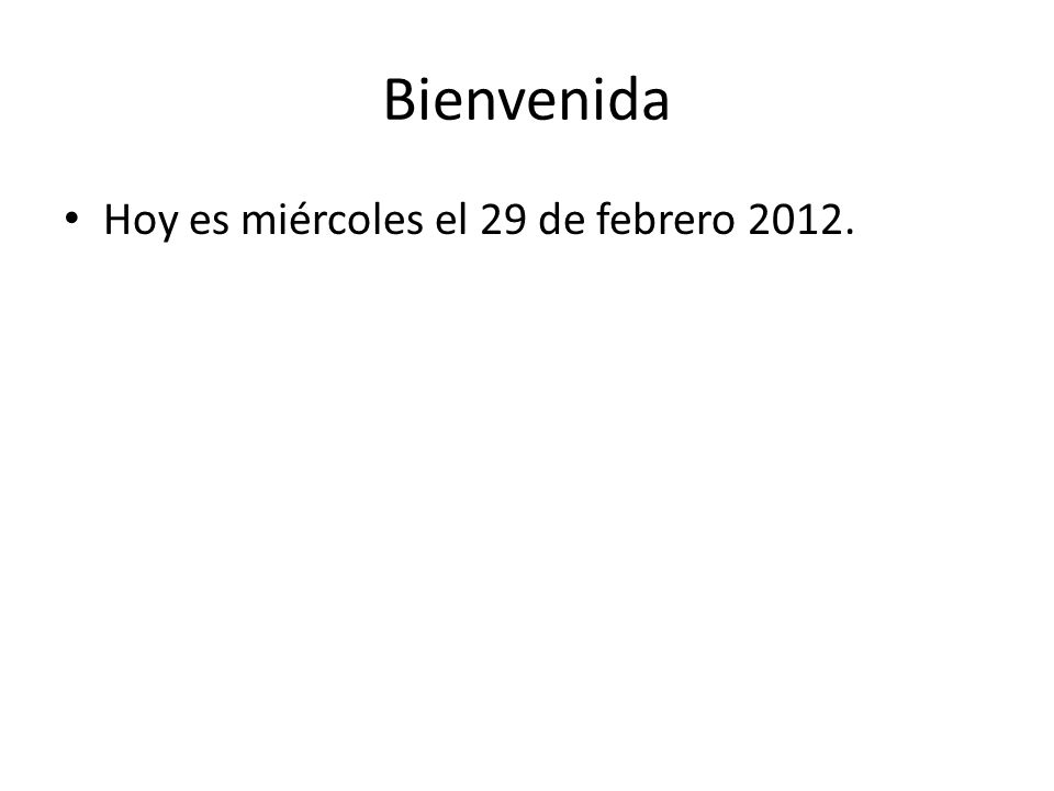 Bienvenida Hoy es miércoles el 29 de febrero 2012.