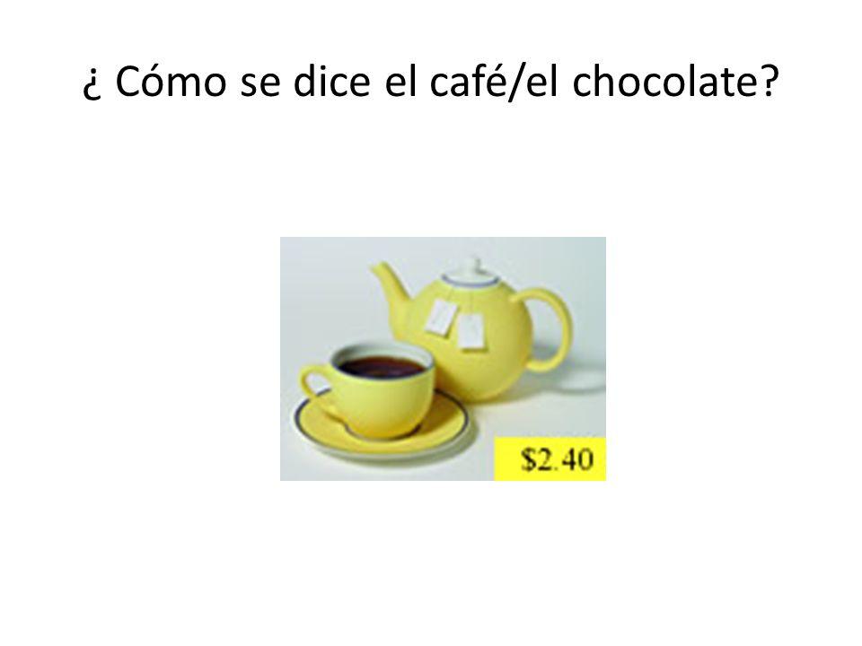 ¿ Cómo se dice el café/el chocolate
