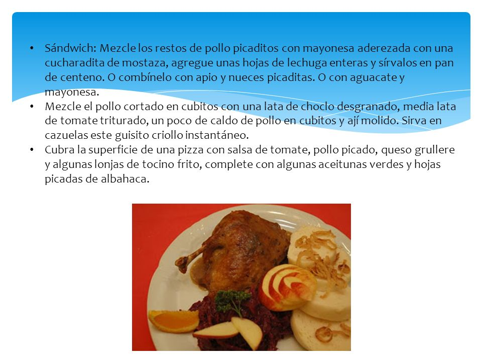 Sándwich: Mezcle los restos de pollo picaditos con mayonesa aderezada con una cucharadita de mostaza, agregue unas hojas de lechuga enteras y sírvalos en pan de centeno. O combínelo con apio y nueces picaditas. O con aguacate y mayonesa.