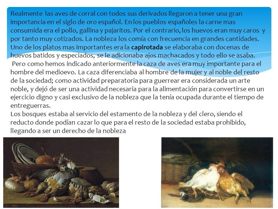 Realmente las aves de corral con todos sus derivados llegaron a tener una gran importancia en el siglo de oro español. En los pueblos españoles la carne mas consumida era el pollo, gallina y pajaritos. Por el contrario, los huevos eran muy caros y por tanto muy cotizados. La nobleza los comía con frecuencia en grandes cantidades. Uno de los platos mas importantes era la capirotada se elaboraba con docenas de huevos batidos y especiados, se le adicionaba ajos machacados y todo ello se asaba.