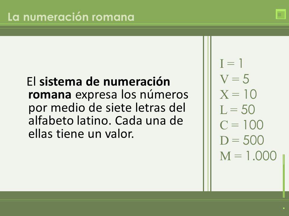 La numeración romana I = 1. V = 5. X = 10. L = 50. C = 100. D = 500. M = 1.000.