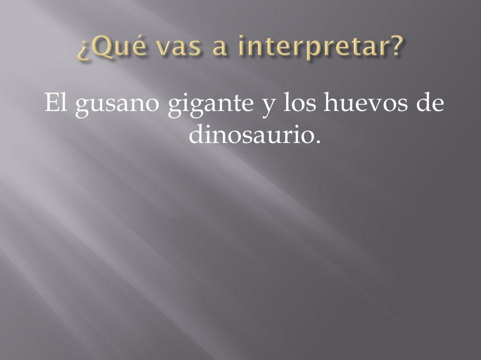 El gusano gigante y los huevos de dinosaurio.
