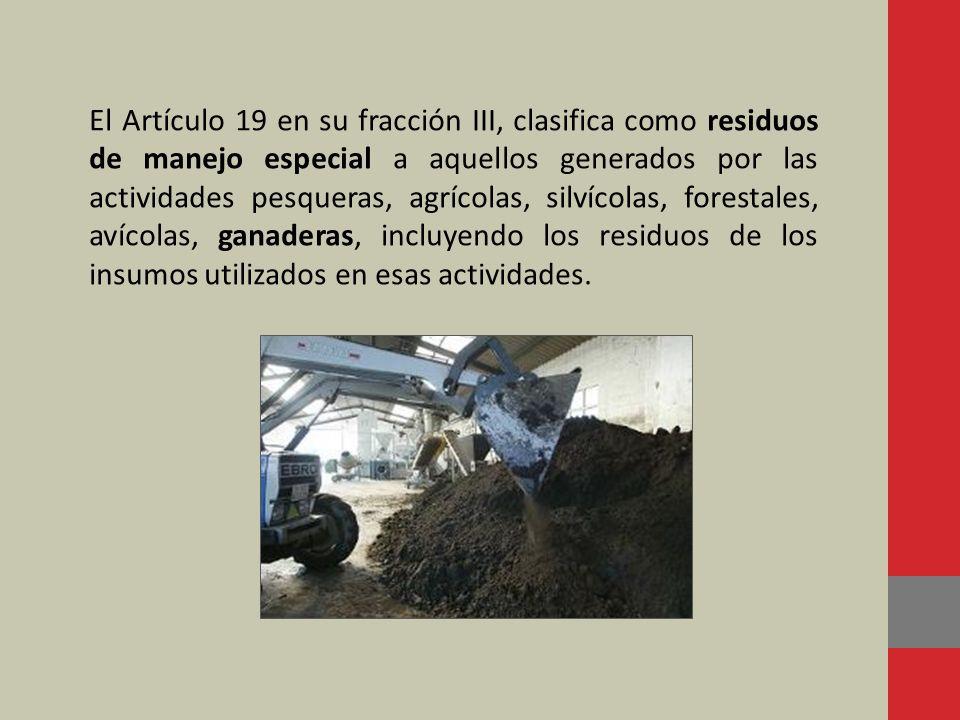 El Artículo 19 en su fracción III, clasifica como residuos de manejo especial a aquellos generados por las actividades pesqueras, agrícolas, silvícolas, forestales, avícolas, ganaderas, incluyendo los residuos de los insumos utilizados en esas actividades.