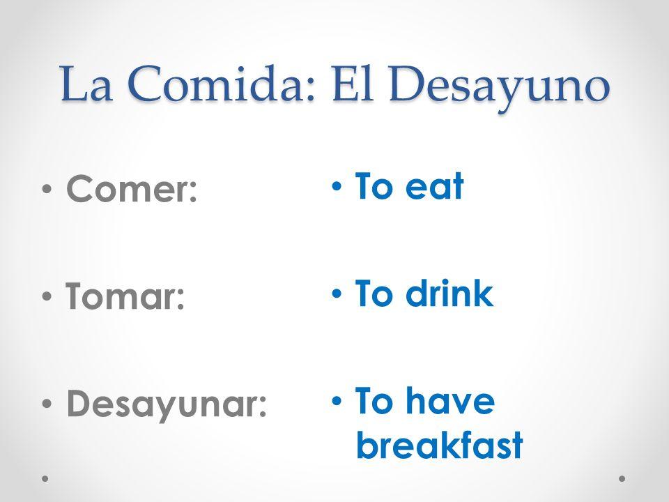 La Comida: El Desayuno To eat Comer: To drink Tomar: To have breakfast
