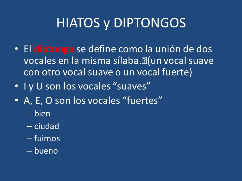HIATOS y DIPTONGOS El diptongo se define como la unión de dos vocales en la misma sílaba. (un vocal suave con otro vocal suave o un vocal fuerte)