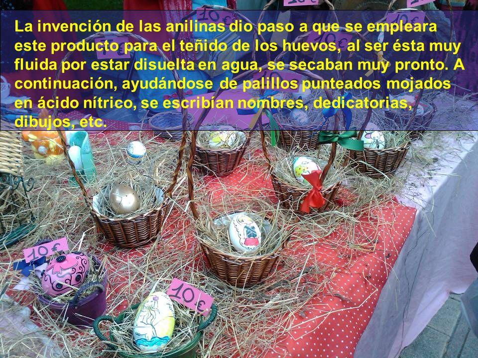 La invención de las anilinas dio paso a que se empleara este producto para el teñido de los huevos, al ser ésta muy fluida por estar disuelta en agua, se secaban muy pronto.