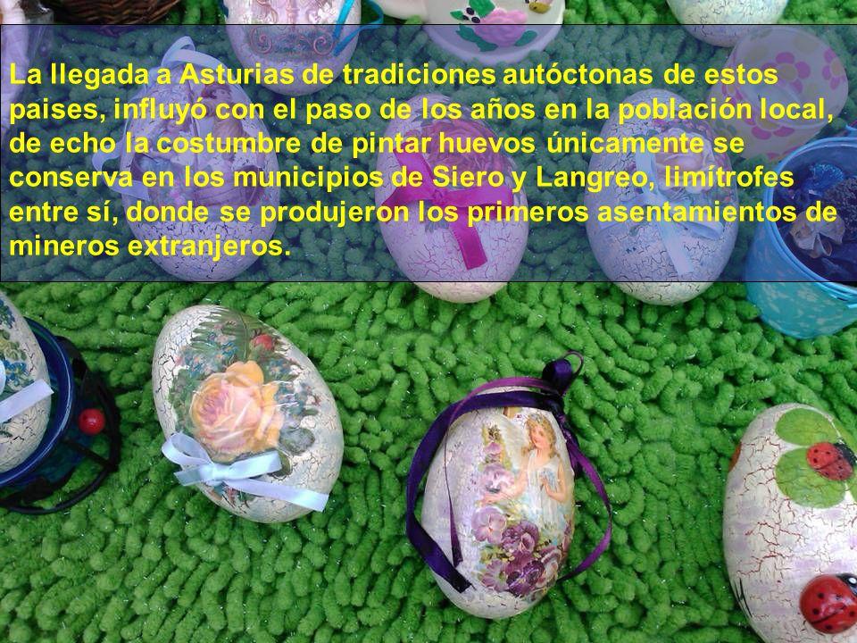 La llegada a Asturias de tradiciones autóctonas de estos paises, influyó con el paso de los años en la población local, de echo la costumbre de pintar huevos únicamente se conserva en los municipios de Siero y Langreo, limítrofes entre sí, donde se produjeron los primeros asentamientos de mineros extranjeros.