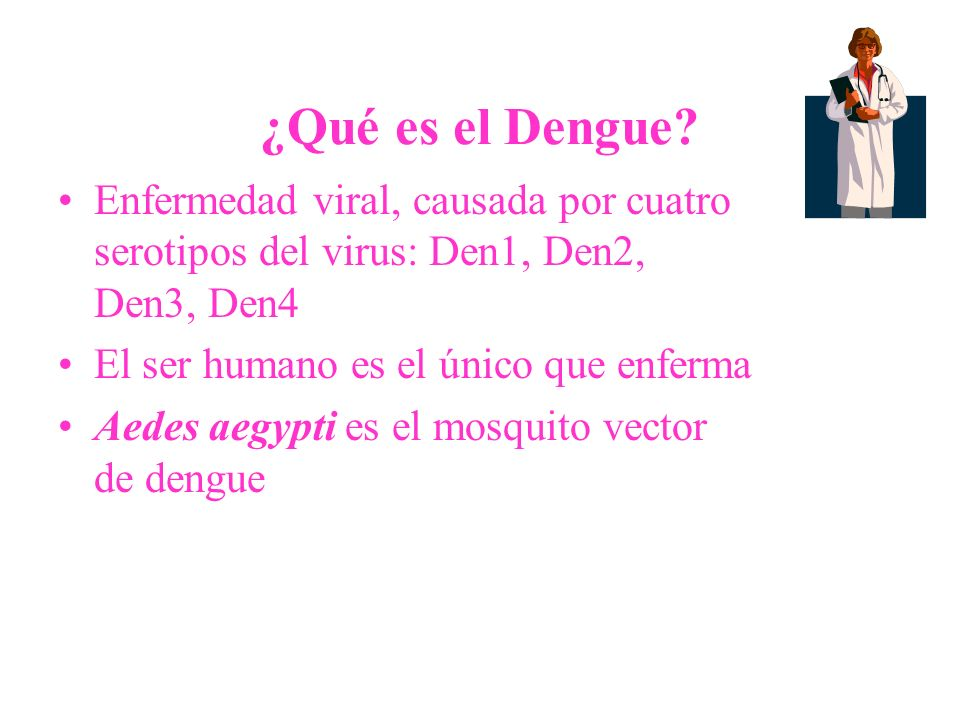 ¿Qué es el Dengue Enfermedad viral, causada por cuatro serotipos del virus: Den1, Den2, Den3, Den4.
