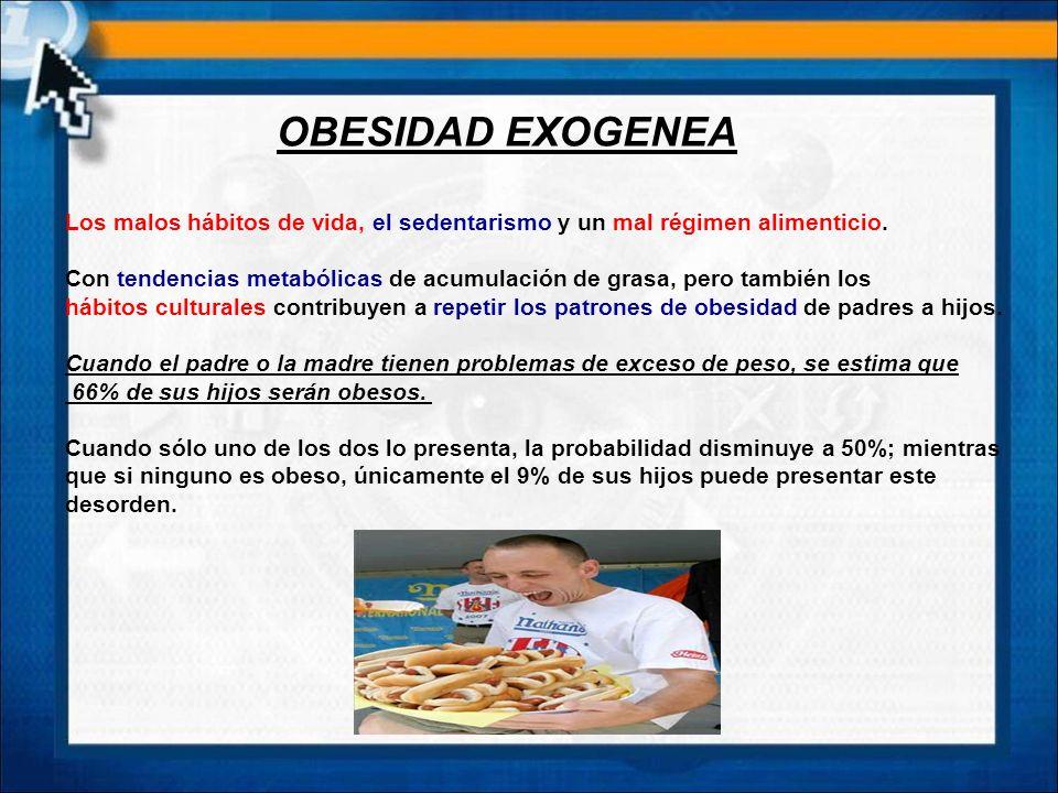 OBESIDAD EXOGENEA Los malos hábitos de vida, el sedentarismo y un mal régimen alimenticio.