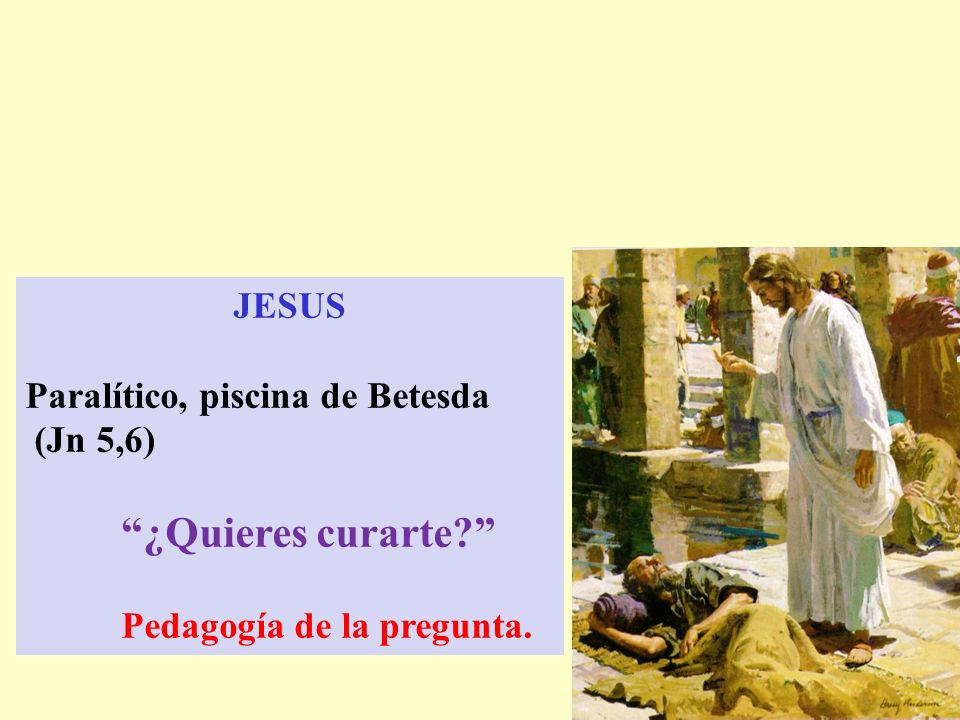 JESUS Paralítico, piscina de Betesda (Jn 5,6) ¿Quieres curarte Pedagogía de la pregunta.