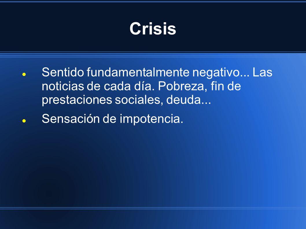 Crisis Sentido fundamentalmente negativo... Las noticias de cada día. Pobreza, fin de prestaciones sociales, deuda...