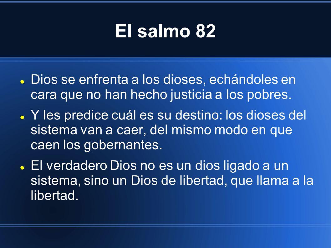El salmo 82 Dios se enfrenta a los dioses, echándoles en cara que no han hecho justicia a los pobres.
