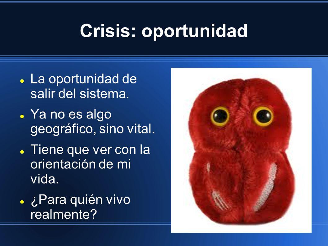 Crisis: oportunidad La oportunidad de salir del sistema.