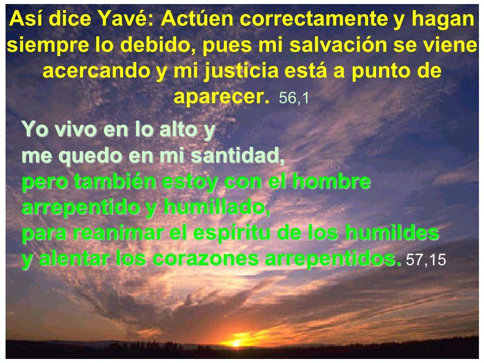 Así dice Yavé: Actúen correctamente y hagan siempre lo debido, pues mi salvación se viene acercando y mi justicia está a punto de aparecer. 56,1