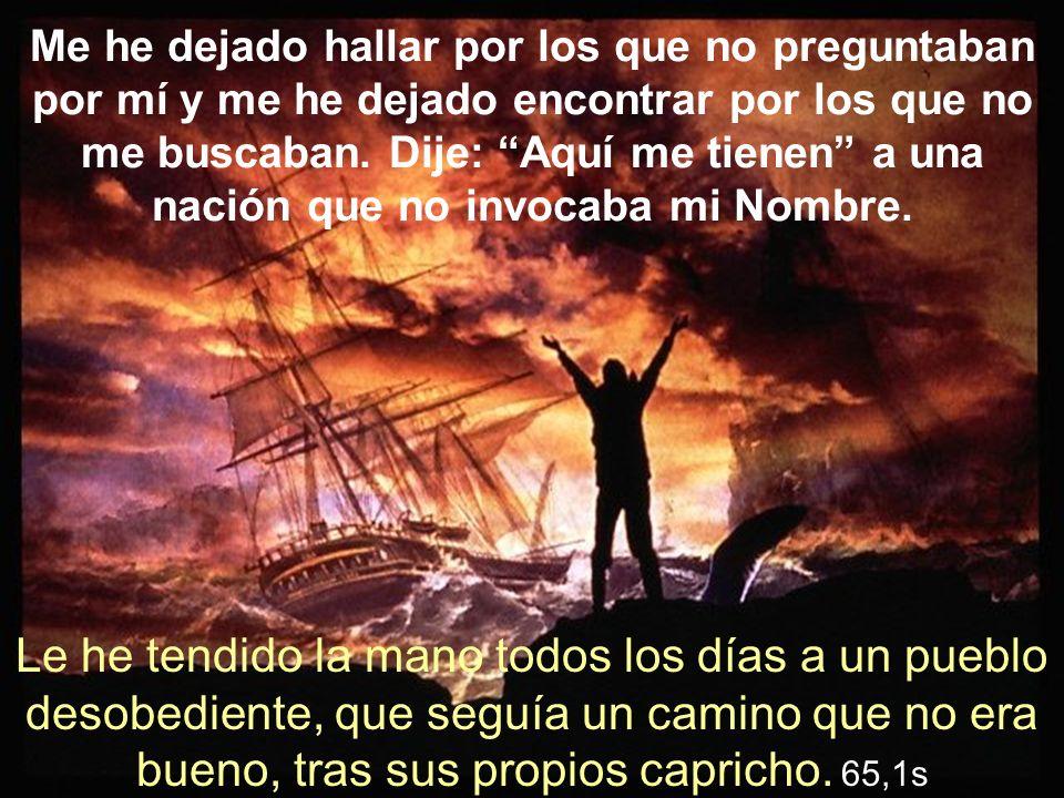 Me he dejado hallar por los que no preguntaban por mí y me he dejado encontrar por los que no me buscaban. Dije: Aquí me tienen a una nación que no invocaba mi Nombre.