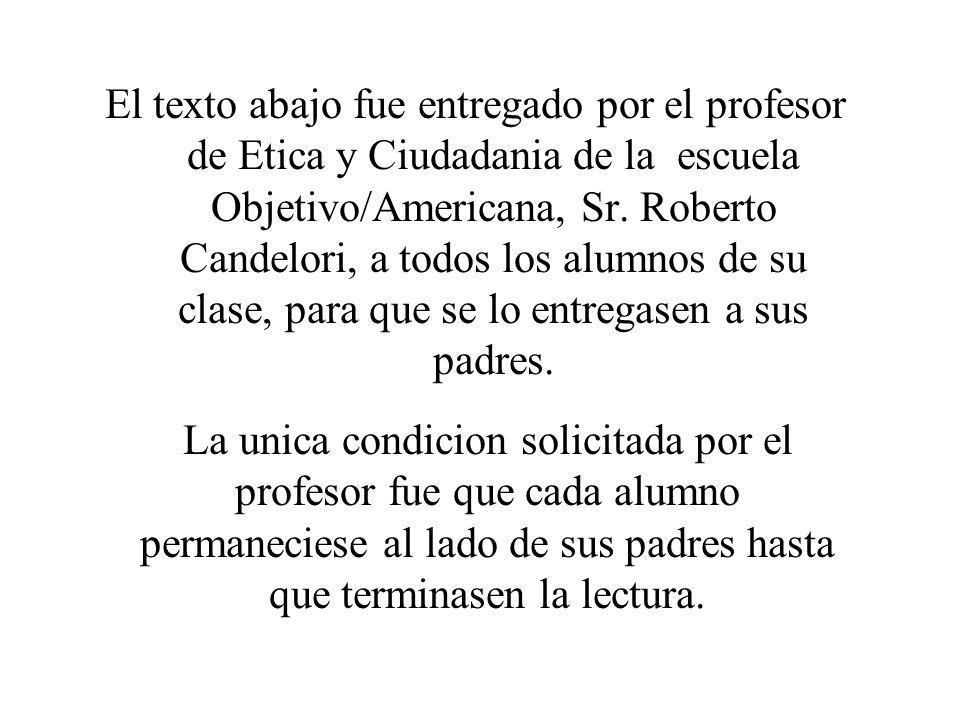 El texto abajo fue entregado por el profesor de Etica y Ciudadania de la escuela Objetivo/Americana, Sr. Roberto Candelori, a todos los alumnos de su clase, para que se lo entregasen a sus padres.