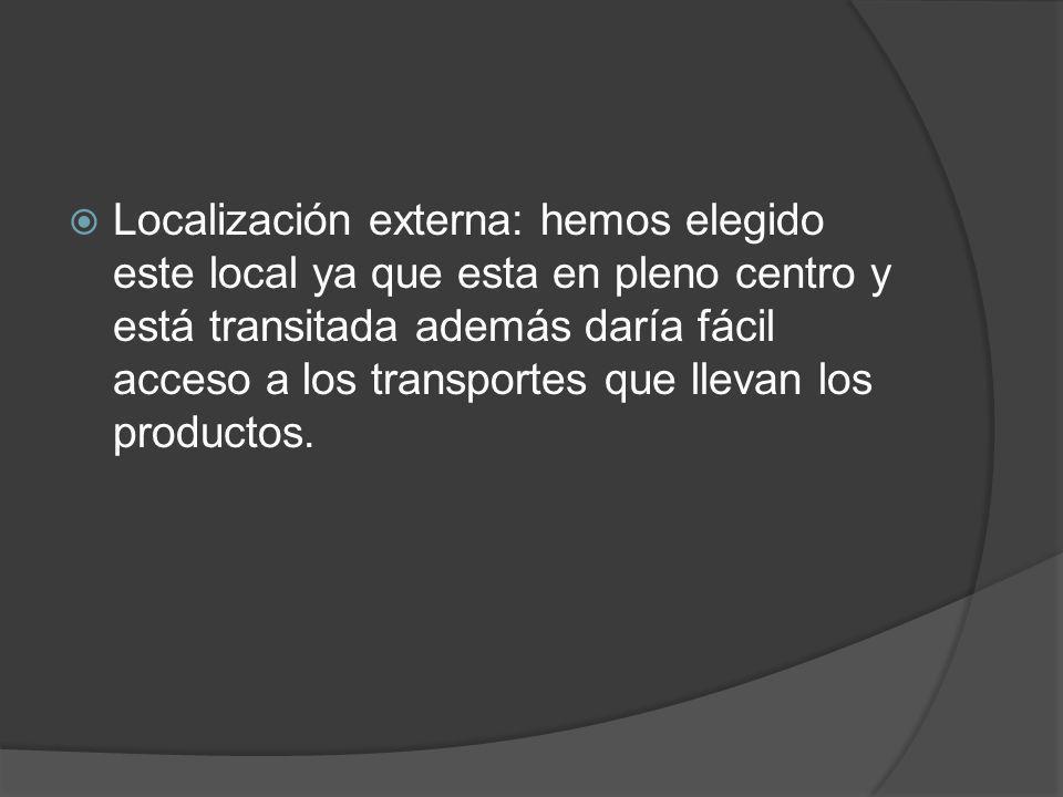 Localización externa: hemos elegido este local ya que esta en pleno centro y está transitada además daría fácil acceso a los transportes que llevan los productos.