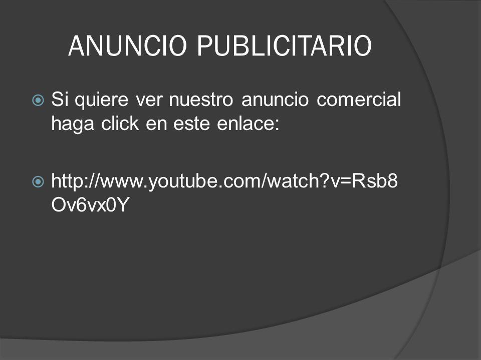 ANUNCIO PUBLICITARIO Si quiere ver nuestro anuncio comercial haga click en este enlace: http://www.youtube.com/watch v=Rsb8Ov6vx0Y.