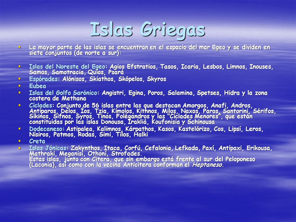 Islas Griegas La mayor parte de las islas se encuentran en el espacio del mar Egeo y se dividen en siete conjuntos (de norte a sur):