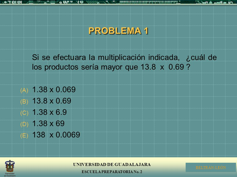 PROBLEMA 1 Si se efectuara la multiplicación indicada, ¿cuál de los productos sería mayor que 13.8 x 0.69
