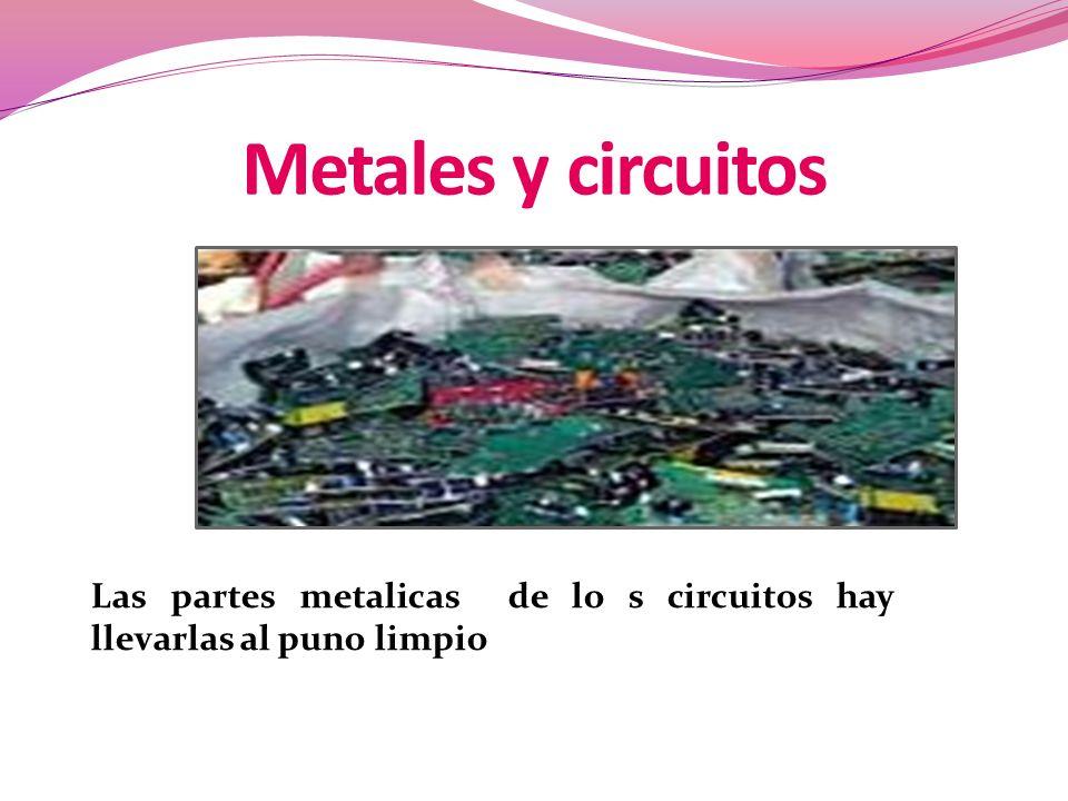 Metales y circuitos Las partes metalicas de lo s circuitos hay llevarlas al puno limpio