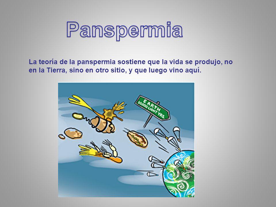 Panspermia La teoría de la panspermia sostiene que la vida se produjo, no en la Tierra, sino en otro sitio, y que luego vino aquí.