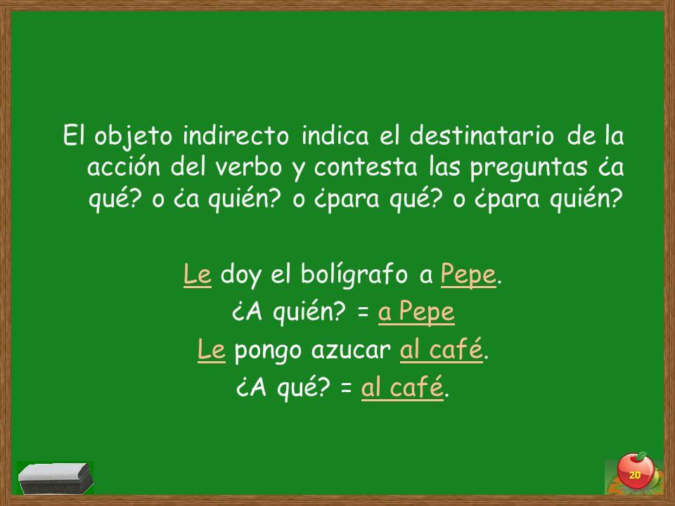 El objeto indirecto indica el destinatario de la acción del verbo y contesta las preguntas ¿a qué.