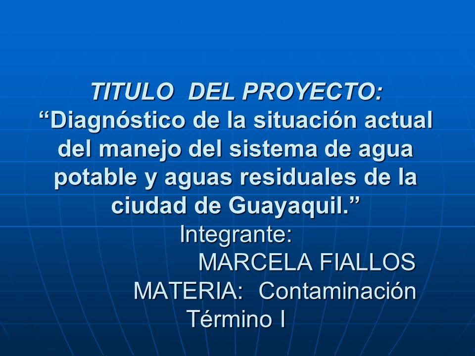 TITULO DEL PROYECTO: Diagnóstico de la situación actual del manejo del sistema de agua potable y aguas residuales de la ciudad de Guayaquil. Integrante: MARCELA FIALLOS MATERIA: Contaminación Término I