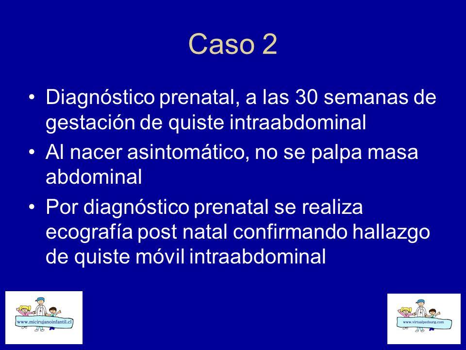 Caso 2 Diagnóstico prenatal, a las 30 semanas de gestación de quiste intraabdominal. Al nacer asintomático, no se palpa masa abdominal.