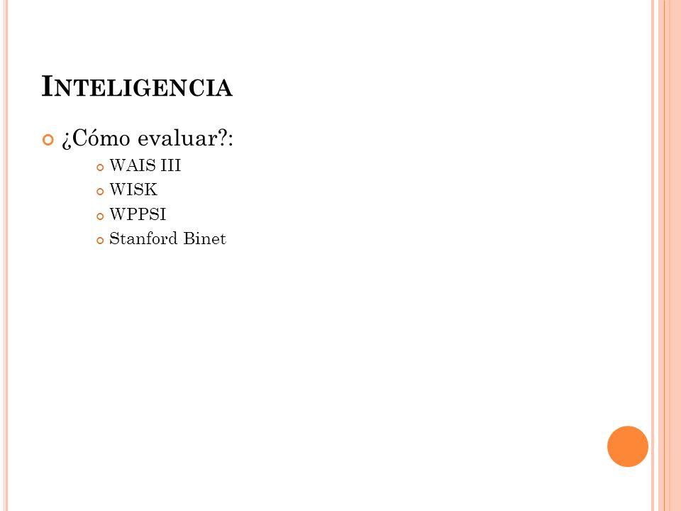 Inteligencia ¿Cómo evaluar : WAIS III WISK WPPSI Stanford Binet