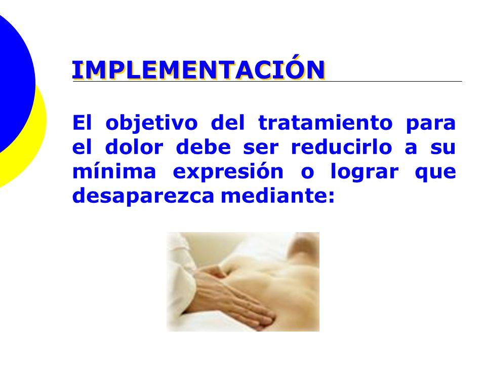 IMPLEMENTACIÓN El objetivo del tratamiento para el dolor debe ser reducirlo a su mínima expresión o lograr que desaparezca mediante: